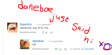 Daneboe just said hi XD