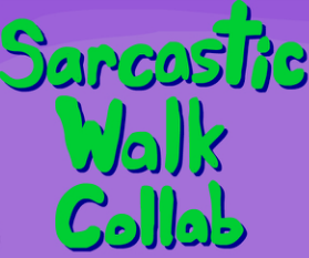 Go take a gander at the Sarcastic Walking Collab!