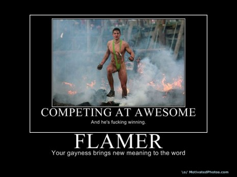 Flamer? Really? Show me the lighter and Axe Body Spray, kid.