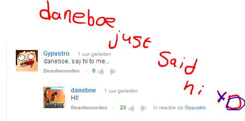 Daneboe just said hi XD