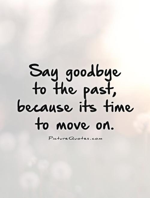 3248771_146092254132_say-goodbye-to-the-past-because-its-time-to-move-on-qu.jpg